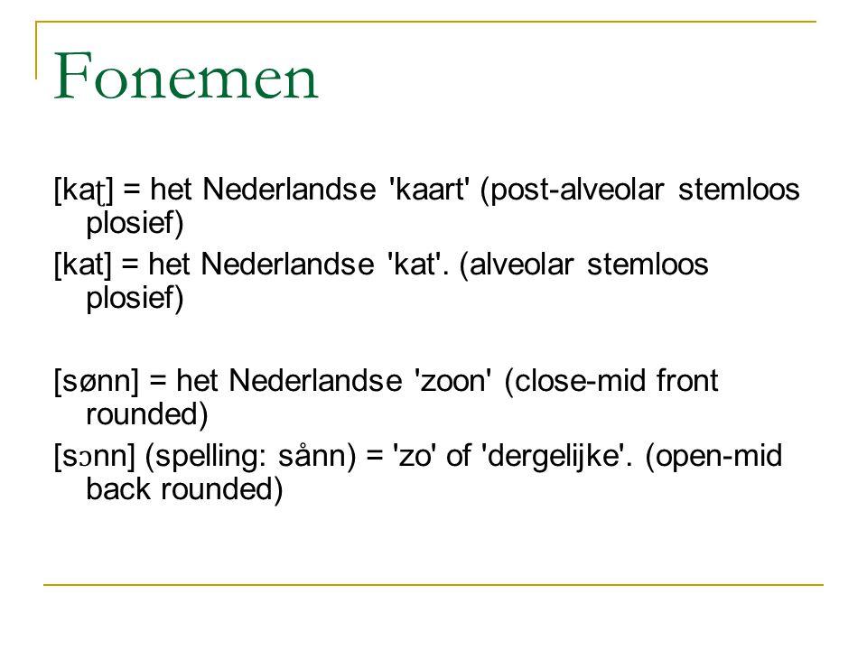 Fonemen [kaʈ] = het Nederlandse kaart (post-alveolar stemloos plosief) [kat] = het Nederlandse kat . (alveolar stemloos plosief)